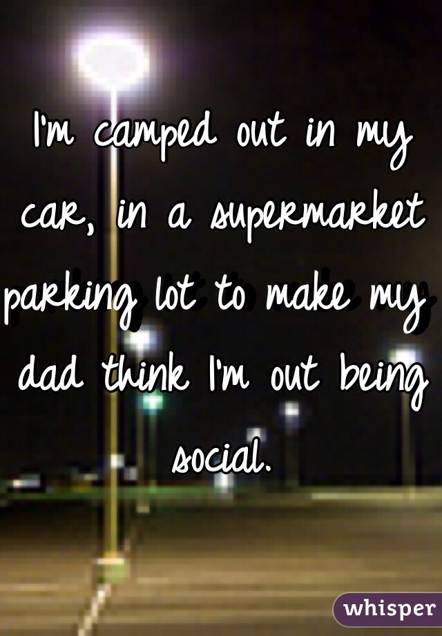 I'm camped out in my car, in a supermarket parking lot to make my dad think I'm out being social.