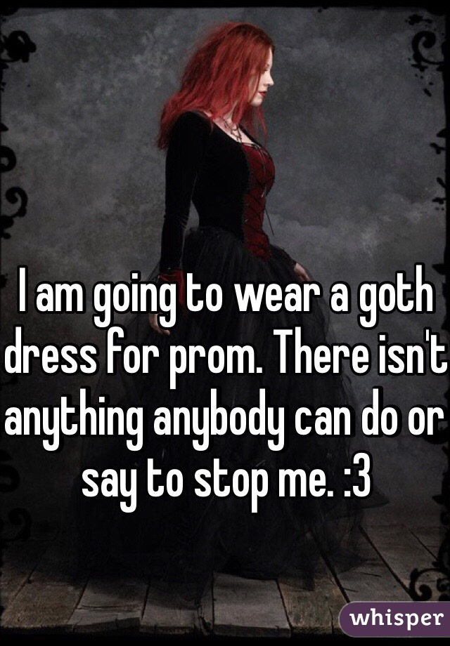 I am going to wear a goth dress for prom. There isn't anything anybody can do or say to stop me. :3