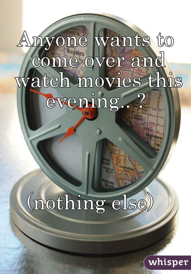 Anyone wants to come over and watch movies this evening.. ?      (nothing else)