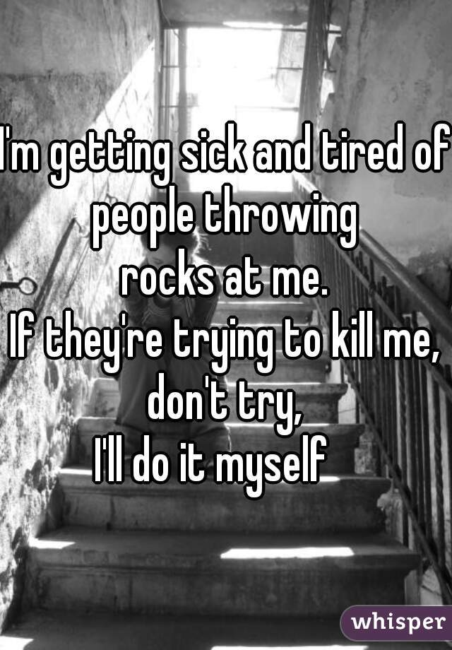 I'm getting sick and tired of people throwing  rocks at me. If they're trying to kill me, don't try,  I'll do it myself