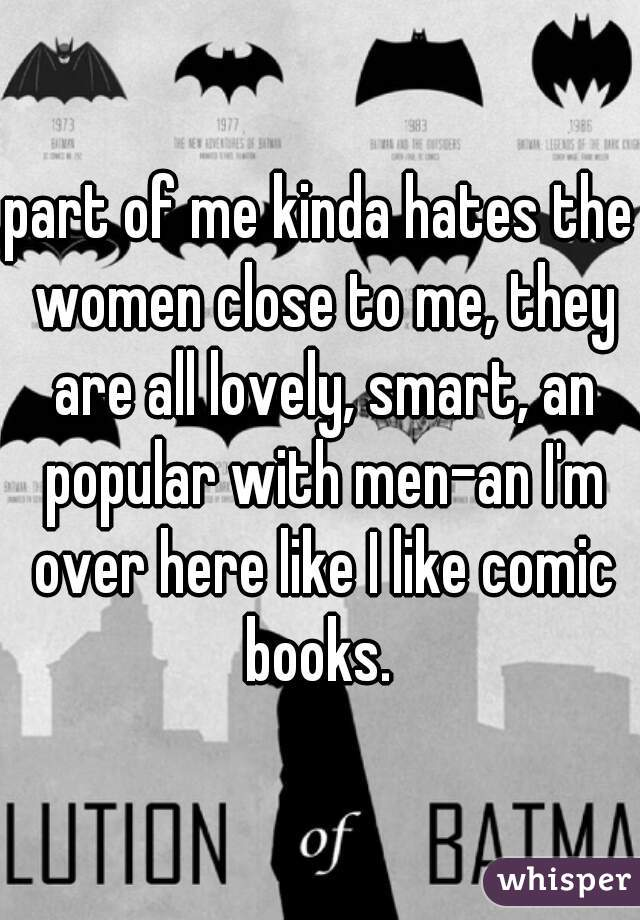 part of me kinda hates the women close to me, they are all lovely, smart, an popular with men-an I'm over here like I like comic books.
