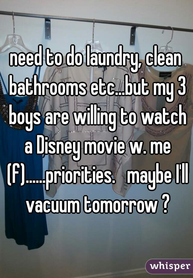 need to do laundry, clean bathrooms etc...but my 3 boys are willing to watch a Disney movie w. me (f)......priorities.   maybe I'll vacuum tomorrow ?