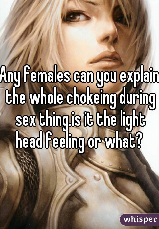 Any females can you explain the whole chokeing during sex thing.is it the light head feeling or what?