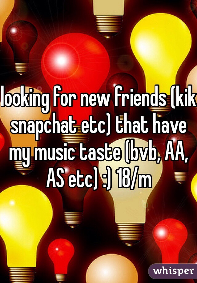 looking for new friends (kik snapchat etc) that have my music taste (bvb, AA, AS etc) :) 18/m