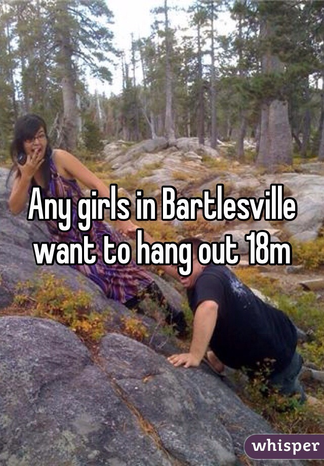 Any girls in Bartlesville want to hang out 18m