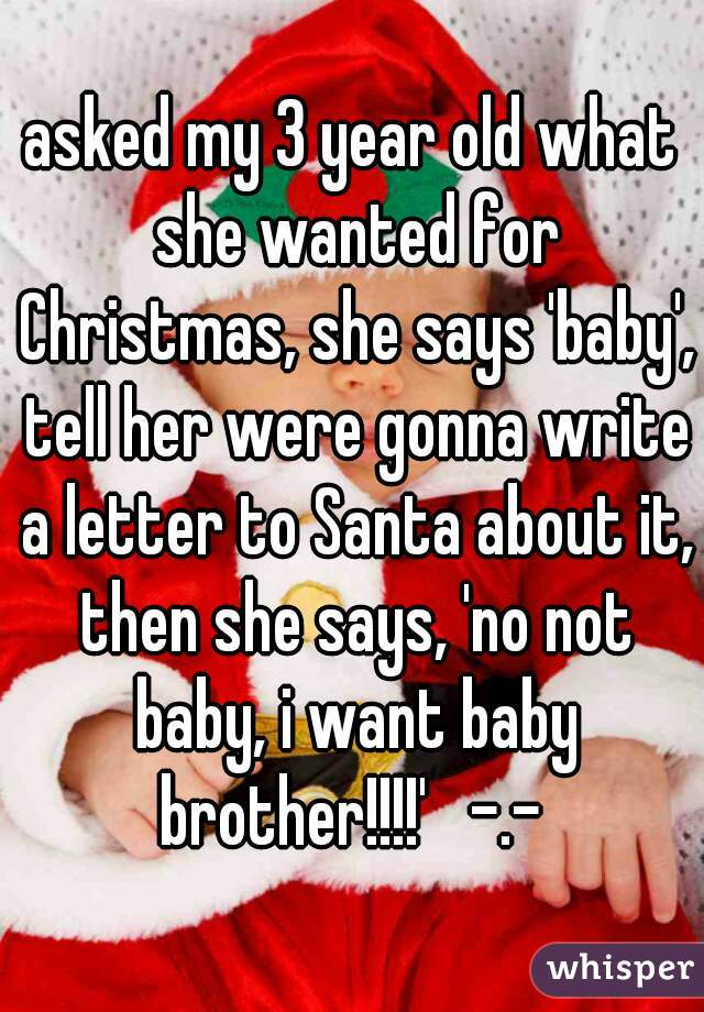 asked my 3 year old what she wanted for Christmas, she says 'baby', tell her were gonna write a letter to Santa about it, then she says, 'no not baby, i want baby brother!!!!'   -.-