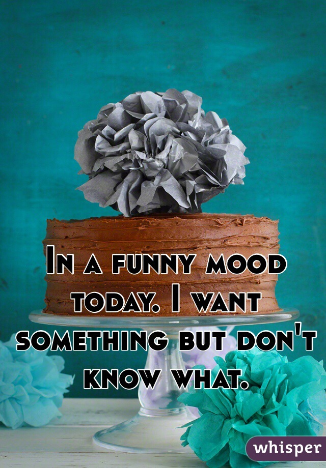 In a funny mood today. I want something but don't know what.