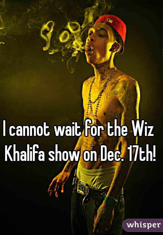 I cannot wait for the Wiz Khalifa show on Dec. 17th!