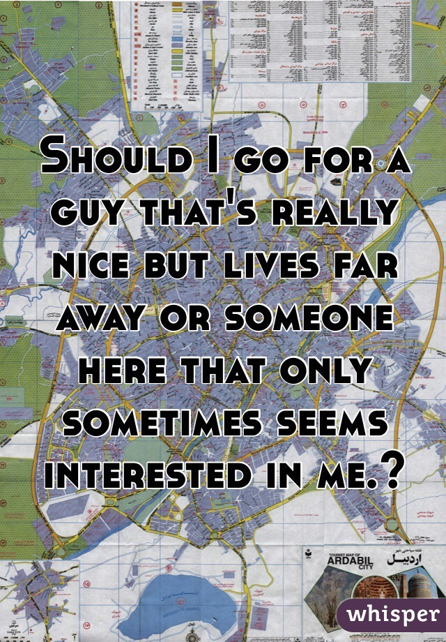 Should I go for a guy that's really nice but lives far away or someone here that only sometimes seems interested in me.?
