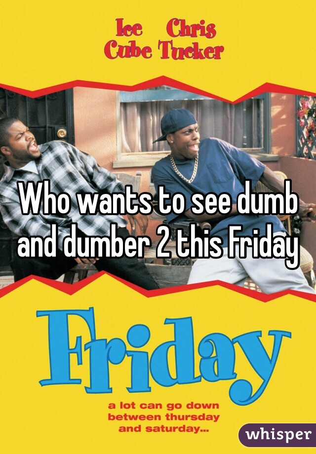 Who wants to see dumb and dumber 2 this Friday