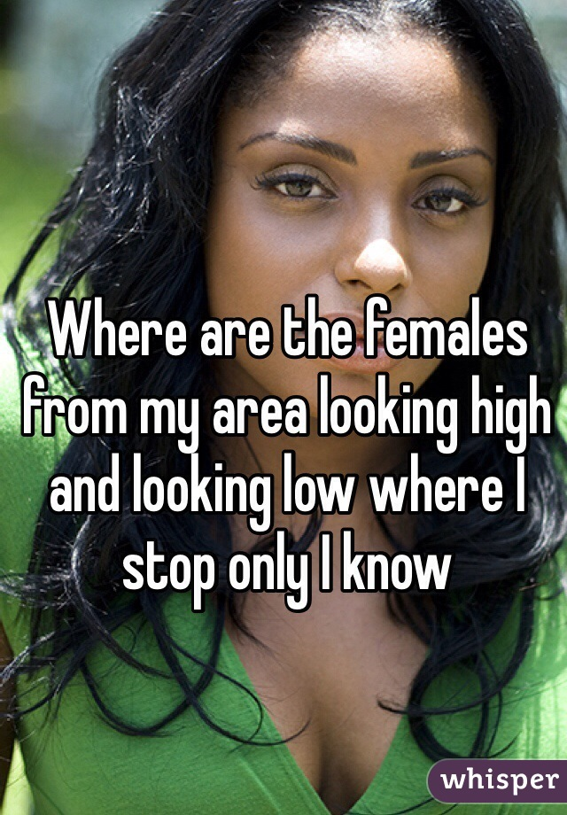 Where are the females from my area looking high and looking low where I stop only I know