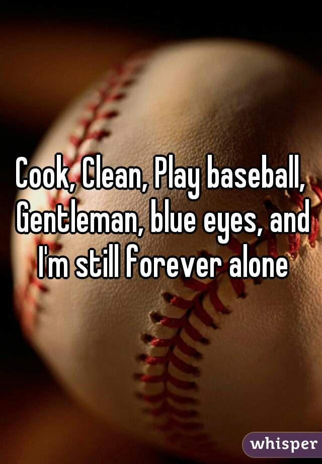 Cook, Clean, Play baseball, Gentleman, blue eyes, and I'm still forever alone