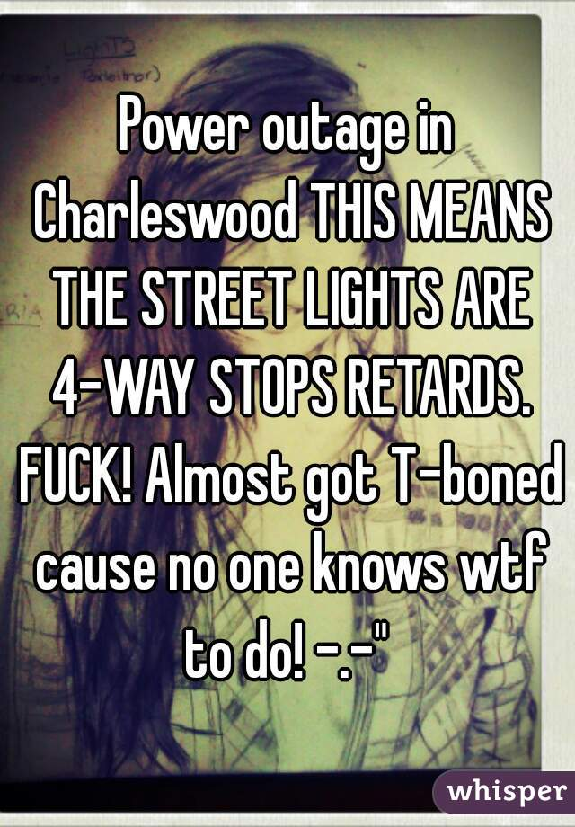 """Power outage in Charleswood THIS MEANS THE STREET LIGHTS ARE 4-WAY STOPS RETARDS. FUCK! Almost got T-boned cause no one knows wtf to do! -.-"""""""