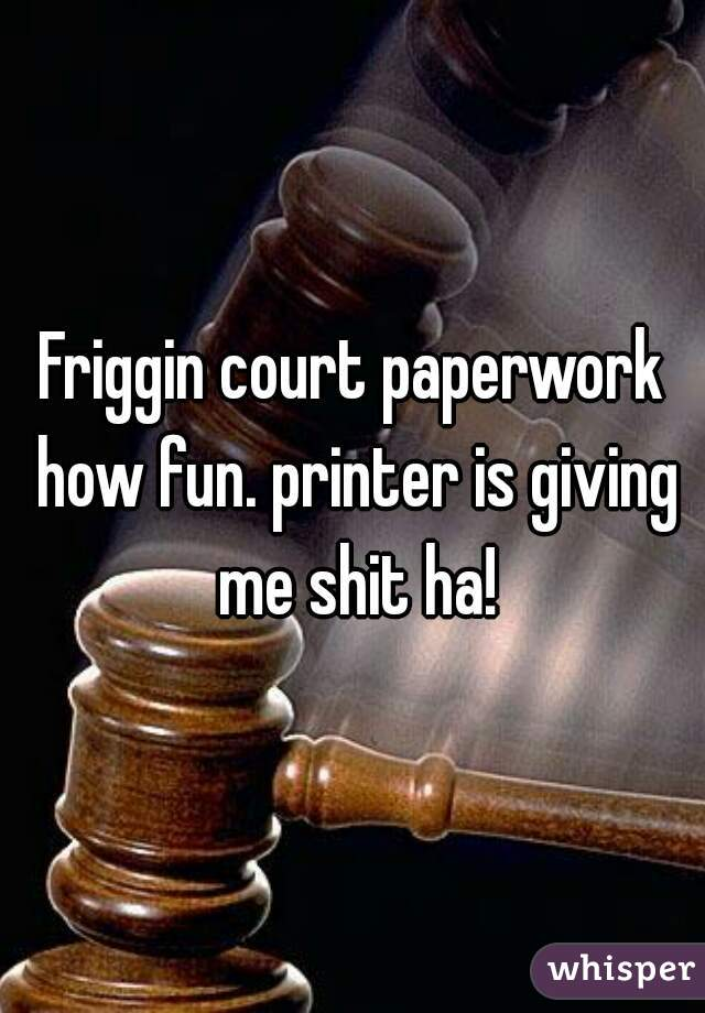 Friggin court paperwork how fun. printer is giving me shit ha!