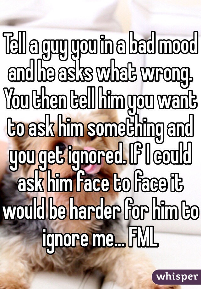 Tell a guy you in a bad mood and he asks what wrong. You then tell him you want to ask him something and you get ignored. If I could ask him face to face it would be harder for him to ignore me… FML