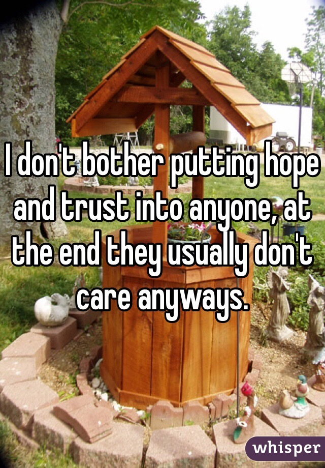I don't bother putting hope and trust into anyone, at the end they usually don't care anyways.
