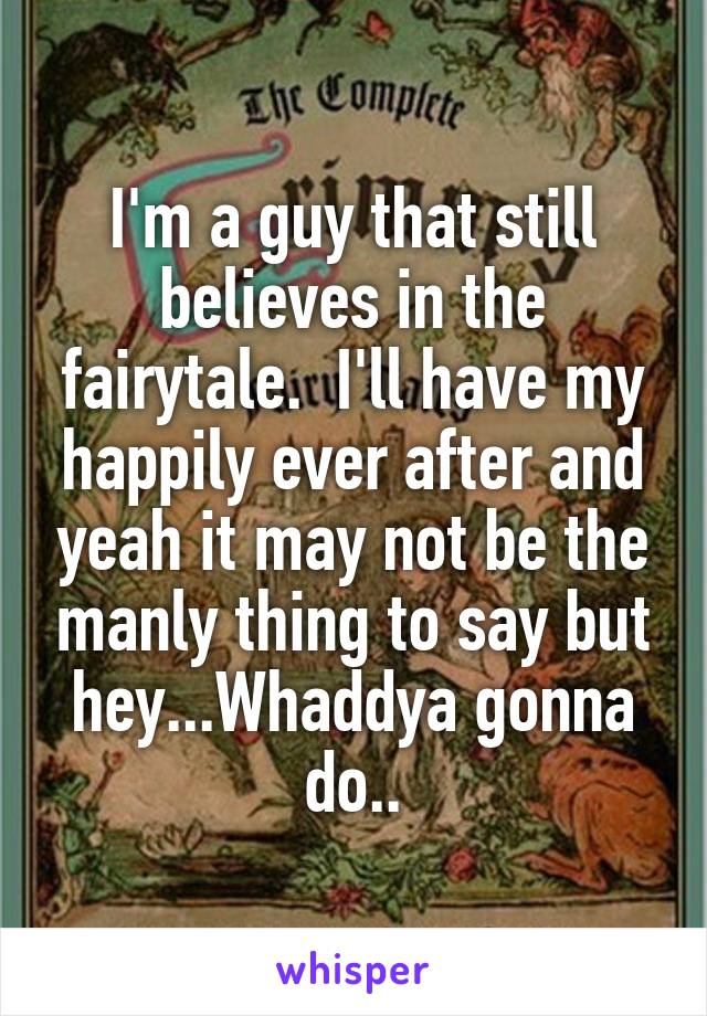 I'm a guy that still believes in the fairytale.  I'll have my happily ever after and yeah it may not be the manly thing to say but hey...Whaddya gonna do..