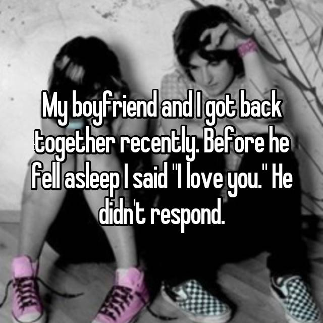 "My boyfriend and I got back together recently. Before he fell asleep I said ""I love you."" He didn't respond."