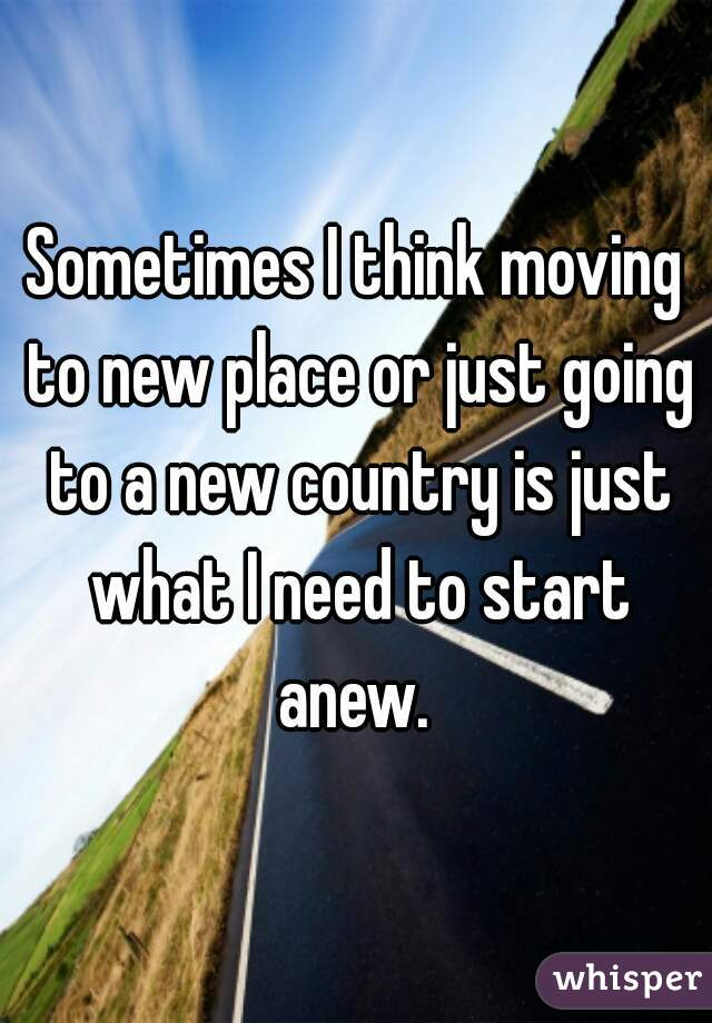 Sometimes I think moving to new place or just going to a new country is just what I need to start anew.