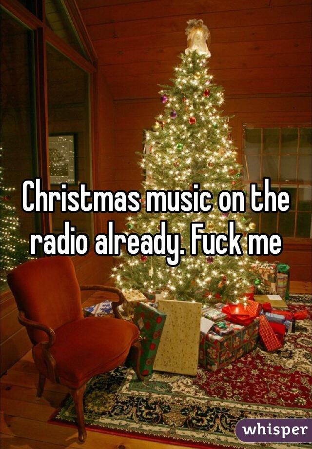Christmas music on the radio already. Fuck me
