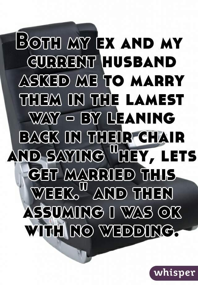 """Both my ex and my current husband asked me to marry them in the lamest way - by leaning back in their chair and saying """"hey, lets get married this week."""" and then assuming i was ok with no wedding."""