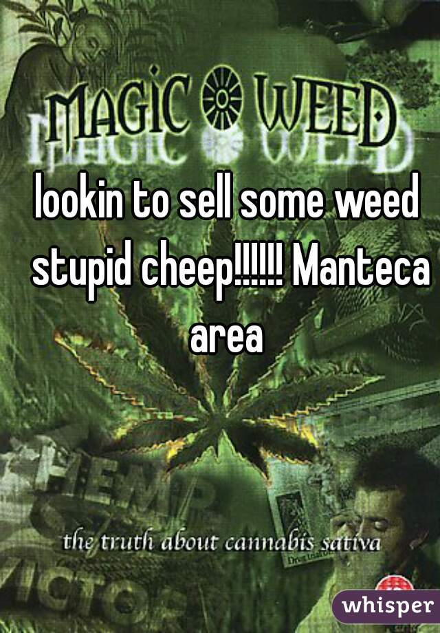 lookin to sell some weed stupid cheep!!!!!! Manteca area
