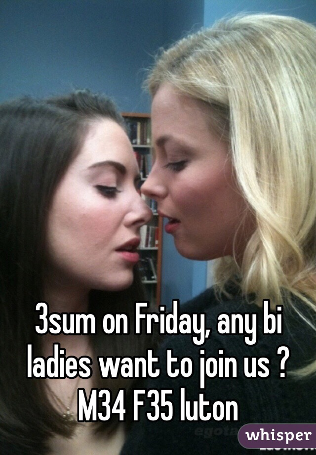 3sum on Friday, any bi ladies want to join us ? M34 F35 luton
