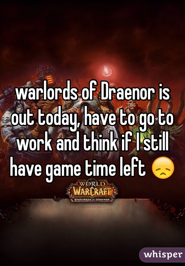 warlords of Draenor is out today, have to go to work and think if I still have game time left 😞