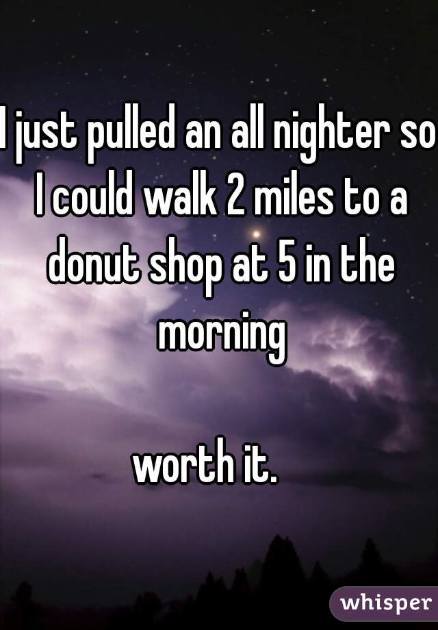 I just pulled an all nighter so I could walk 2 miles to a donut shop at 5 in the morning  worth it.