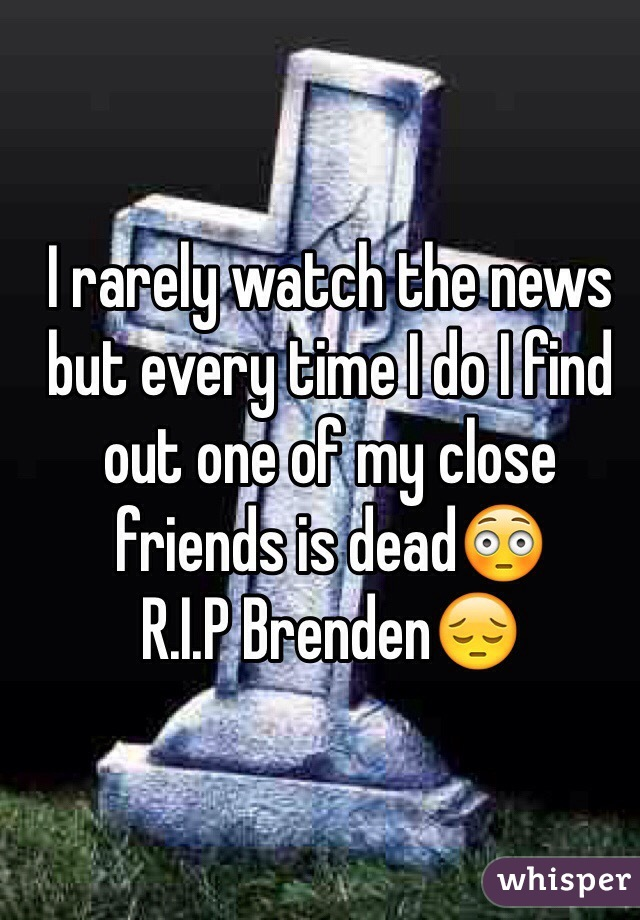 I rarely watch the news but every time I do I find out one of my close friends is dead😳 R.I.P Brenden😔
