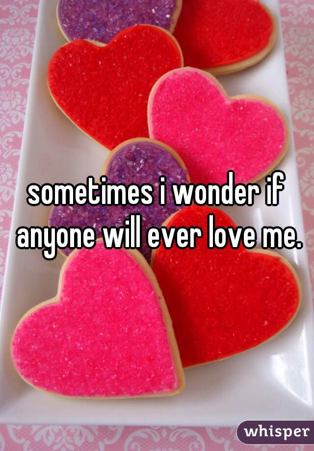 sometimes i wonder if anyone will ever love me.