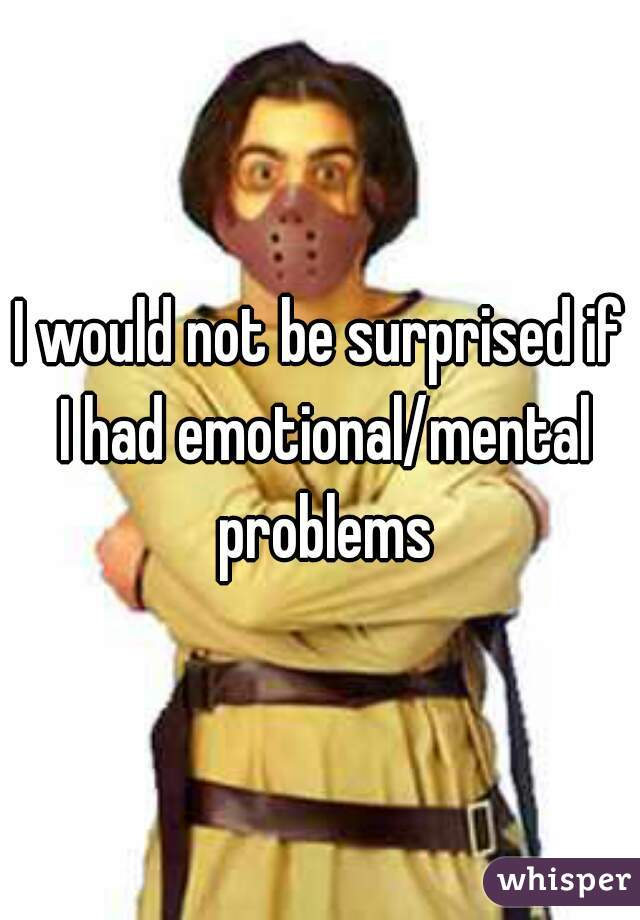 I would not be surprised if I had emotional/mental problems