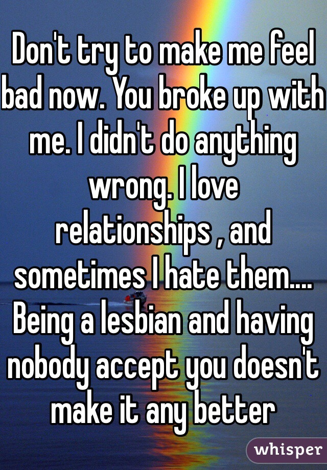 Don't try to make me feel bad now. You broke up with me. I didn't do anything wrong. I love relationships , and sometimes I hate them.... Being a lesbian and having nobody accept you doesn't make it any better