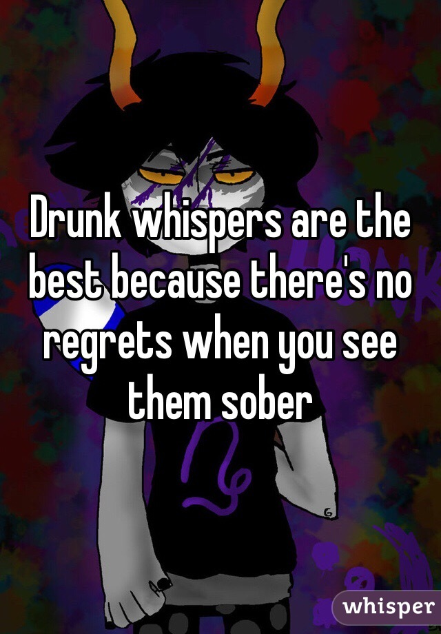Drunk whispers are the best because there's no regrets when you see them sober