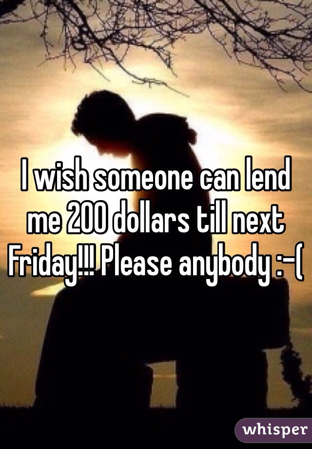 I wish someone can lend me 200 dollars till next Friday!!! Please anybody :-(