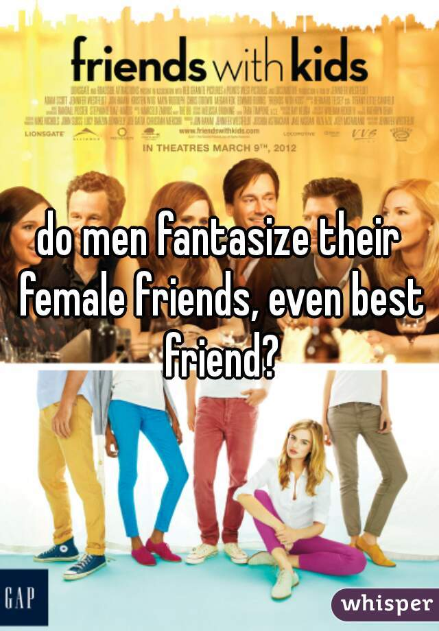 do men fantasize their female friends, even best friend?