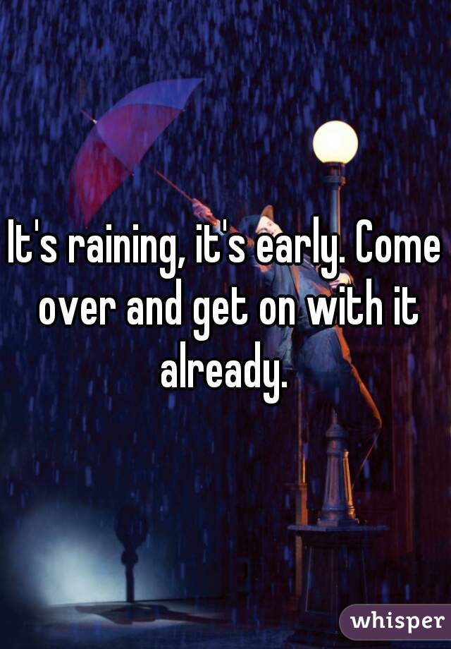 It's raining, it's early. Come over and get on with it already.
