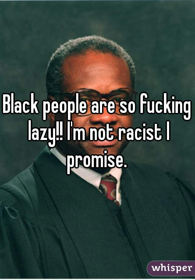 Black people are so fucking lazy!! I'm not racist I promise.
