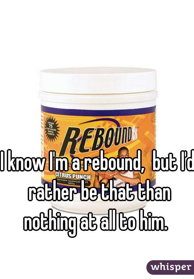 I know I'm a rebound,  but I'd rather be that than nothing at all to him.