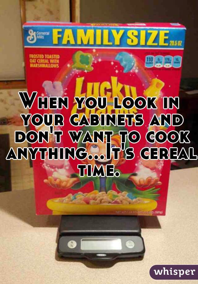 When you look in your cabinets and don't want to cook anything...It's cereal time.