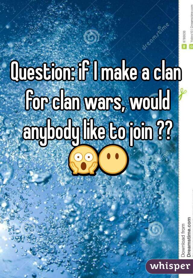 Question: if I make a clan for clan wars, would anybody like to join ?? 😱😶