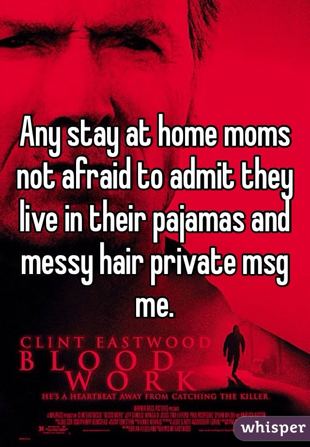 Any stay at home moms not afraid to admit they live in their pajamas and messy hair private msg me.