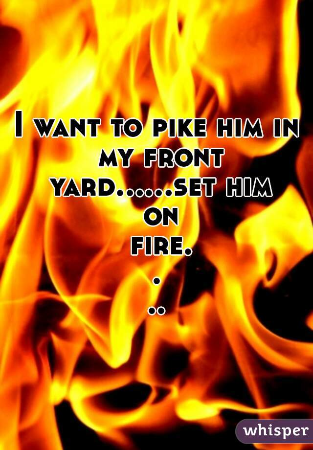 I want to pike him in my front yard......set him on fire....