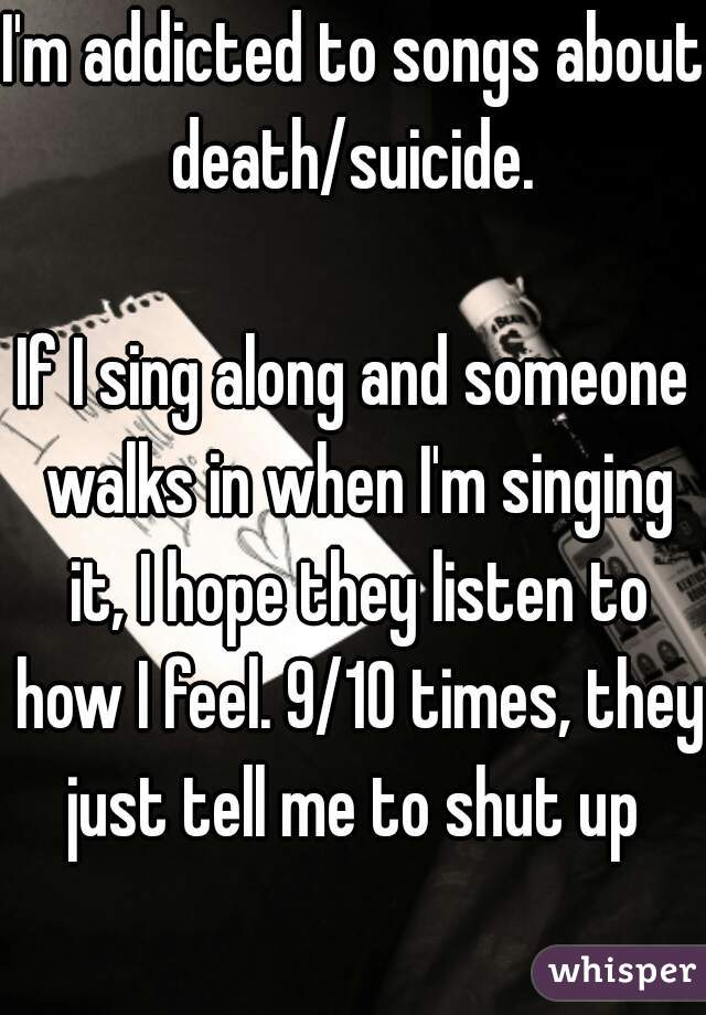 I'm addicted to songs about death/suicide.   If I sing along and someone walks in when I'm singing it, I hope they listen to how I feel. 9/10 times, they just tell me to shut up