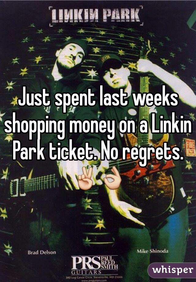 Just spent last weeks shopping money on a Linkin Park ticket. No regrets. ✌️👌