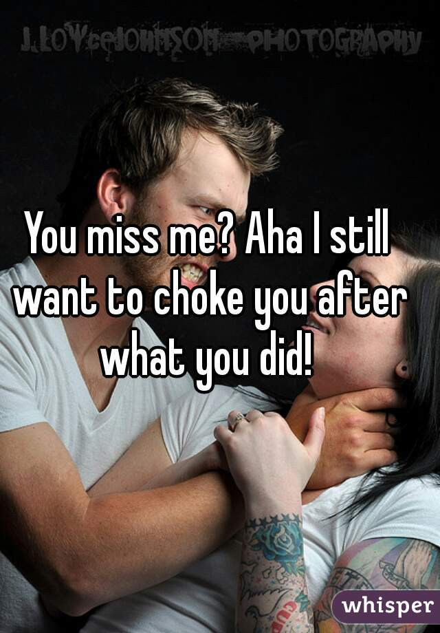 You miss me? Aha I still want to choke you after what you did!