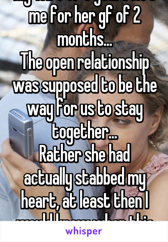My wife of 5 years left me for her gf of 2 months... The open relationship was supposed to be the way for us to stay together... Rather she had actually stabbed my heart, at least then I would know when this pain would end...