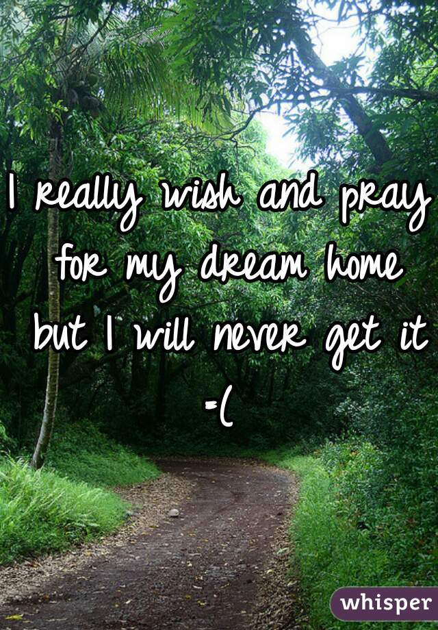 I really wish and pray for my dream home but I will never get it =(