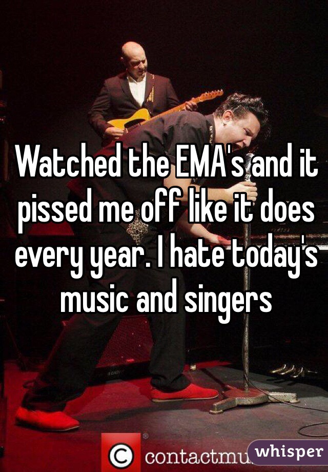Watched the EMA's and it pissed me off like it does every year. I hate today's music and singers