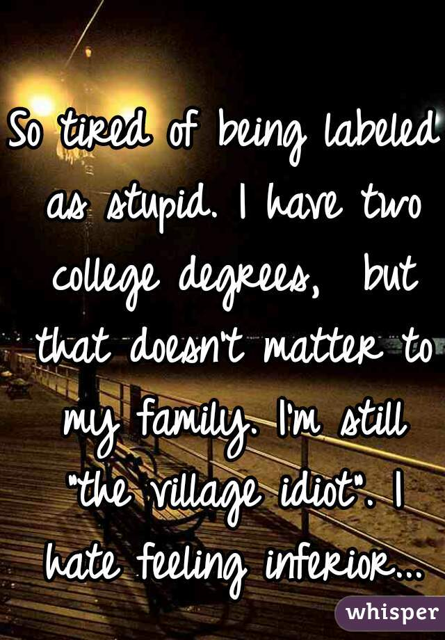 "So tired of being labeled as stupid. I have two college degrees,  but that doesn't matter to my family. I'm still ""the village idiot"". I hate feeling inferior..."